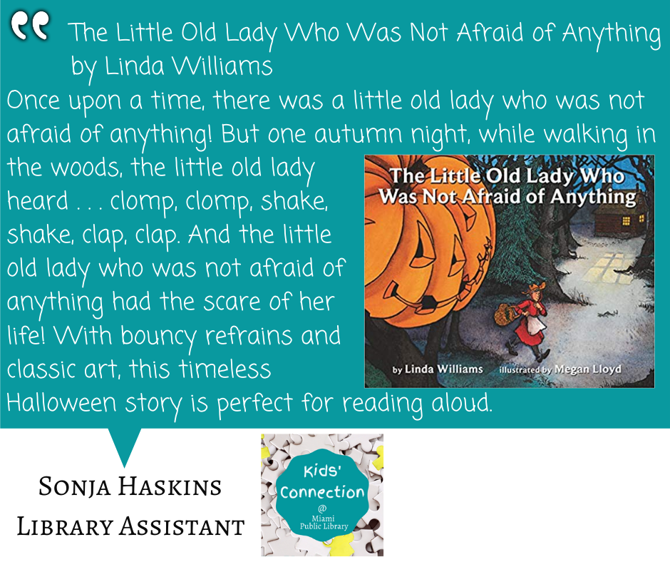 The Little Old Lady Who Was Not Afraid of Anything by Linda Williams Once upon a time, there was a little old lady who was not afraid of anything! But one autumn night, while walking in the woods, the little old lady heard . . . clomp, clomp, shake, shake, clap, clap. And the little old lady who was not afraid of anything had the scare of her life! With bouncy refrains and classic art, this timeless Halloween story is perfect for reading aloud.