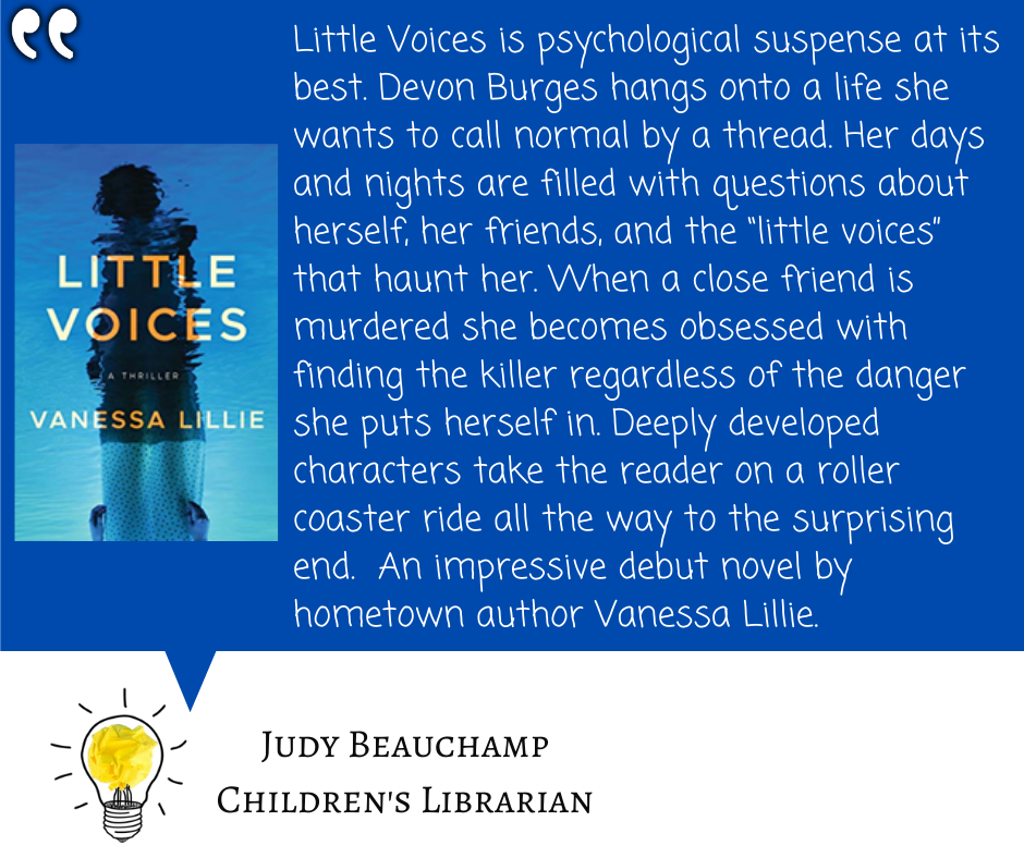 """Little Voices is psychological suspense at its best. Devon Burges hangs onto a life she wants to call normal by a thread. Her days and nights are filled with questions about herself, her friends, and the """"little voices"""" that haunt her. When a close friend is murdered she becomes obsessed with finding the killer regardless of the danger she puts herself in. Deeply developed characters take the reader on a roller coaster ride all the way to the surprising end.  An impressive debut novel by hometown author Vanessa Lillie."""