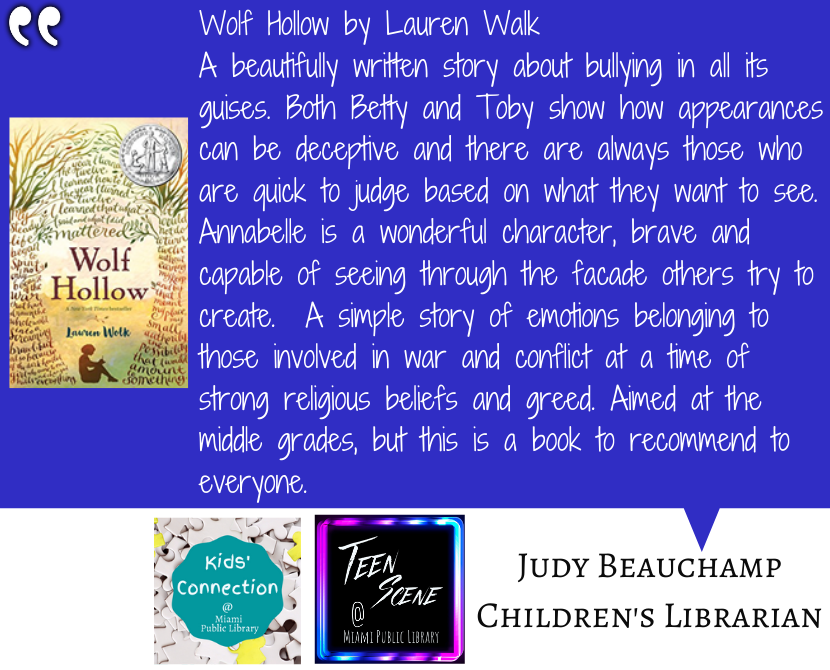 Wolf Hollowby Lauren Walk A beautifully written story about bullying in all its guises. Both Betty and Toby show how appearances can be deceptive and there are always those who are quick to judge based on what they want to see. Annabelle is a wonderful character, brave and capable of seeing through the facade others try to create. A simple story of emotions belonging to those involved in war and conflict at a time of strong religious beliefs and greed. Aimed at the middle grades, but this is a book to recommend to everyone.