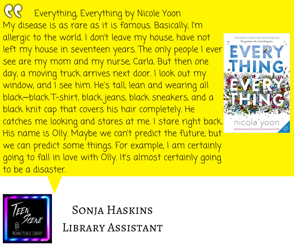 Everything, Everything by Nicole Yoon My disease is as rare as it is famous. Basically, I'm allergic to the world. I don't leave my house, have not left my house in seventeen years. The only people I ever see are my mom and my nurse, Carla. But then one day, a moving truck arrives next door. I look out my window, and I see him. He's tall, lean and wearing all black—black T-shirt, black jeans, black sneakers, and a black knit cap that covers his hair completely. He catches me looking and stares at me. I stare right back. His name is Olly. Maybe we can't predict the future, but we can predict some things. For example, I am certainly going to fall in love with Olly. It's almost certainly going to be a disaster.